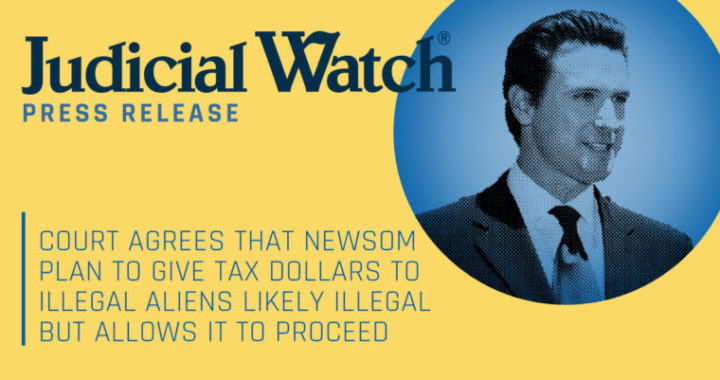 Judicial Watch: Court Agrees that Newsom Plan to Give Tax Dollars to Illegal Aliens Likely Illegal But Allows it to Proceed